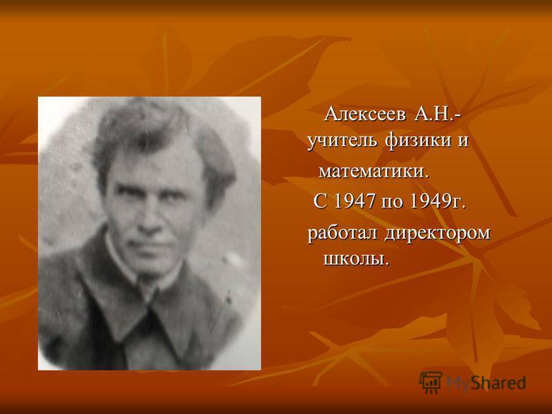 Алексеев А.Н.- учитель физики и Алексеев А.Н.- учитель физики и математики. математики. С 1947 по 1949 г. С 1947 по 1949 г. работал директором школы. работал директором школы.