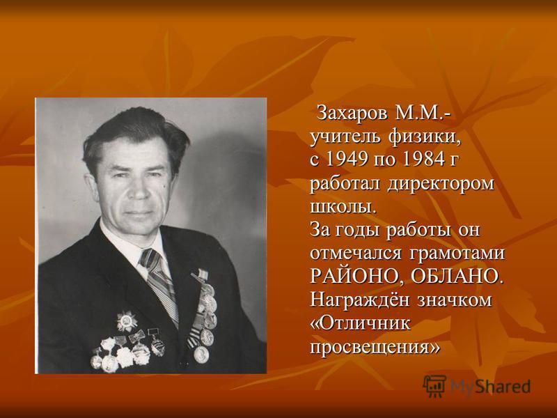Захаров М.М.- учитель физики, с 1949 по 1984 г работал директором школы. За годы работы он отмечался грамотами РАЙОНО, ОБЛАНО. Награждён значком «Отличник просвещения» Захаров М.М.- учитель физики, с 1949 по 1984 г работал директором школы. За годы р