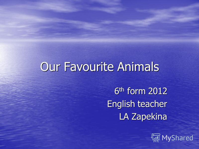 Our Favourite Animals 6 th form 2012 English teacher LA Zapekina