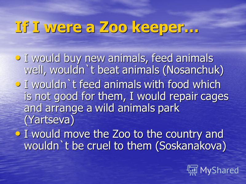 If I were a Zoo keeper… I would buy new animals, feed animals well, wouldn`t beat animals (Nosanchuk) I would buy new animals, feed animals well, wouldn`t beat animals (Nosanchuk) I wouldn`t feed animals with food which is not good for them, I would