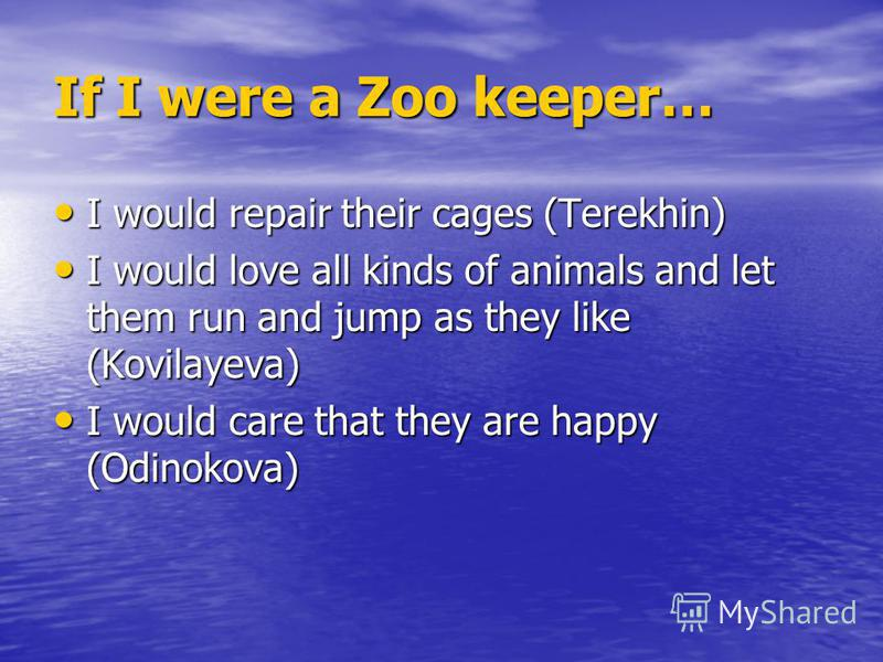 If I were a Zoo keeper… I would repair their cages (Terekhin) I would repair their cages (Terekhin) I would love all kinds of animals and let them run and jump as they like (Kovilayeva) I would love all kinds of animals and let them run and jump as t