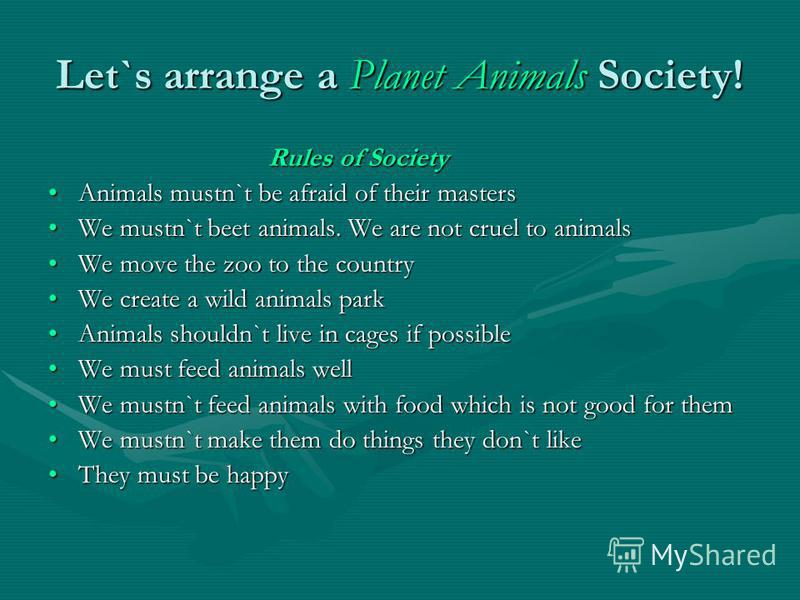 Let`s arrange a Planet Animals Society! Rules of Society Rules of Society Animals mustn`t be afraid of their mastersAnimals mustn`t be afraid of their masters We mustn`t beet animals. We are not cruel to animalsWe mustn`t beet animals. We are not cru