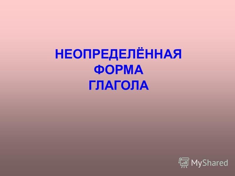 НЕОПРЕДЕЛЁННАЯ ФОРМА ГЛАГОЛА