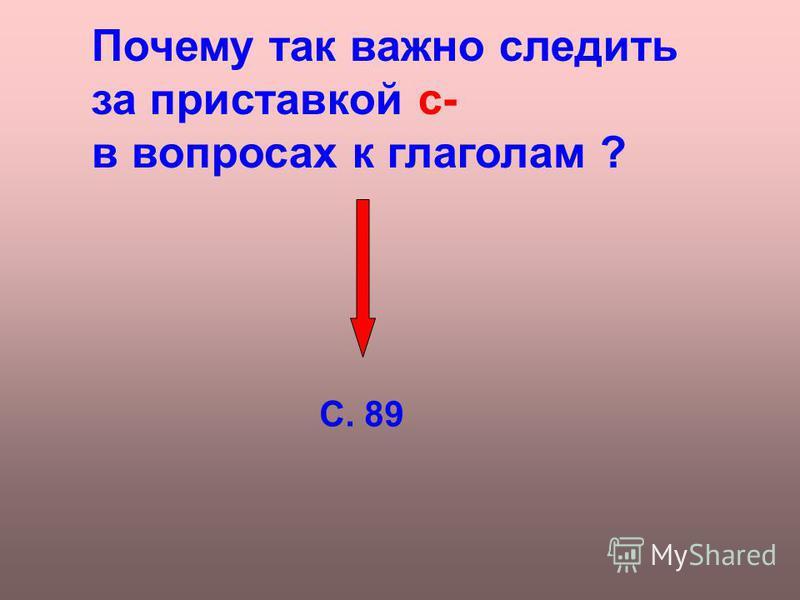 Почему так важно следить за приставкой с- в вопросах к глаголам ? С. 89