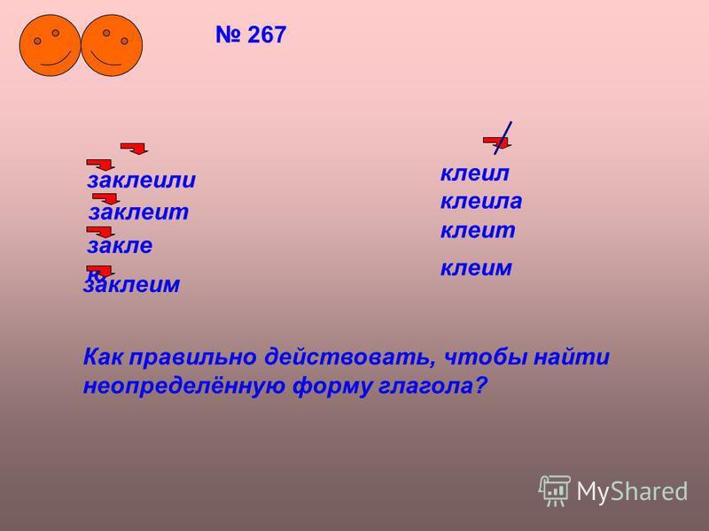 267 заклеили заклеит закле ю клеил клеила клеит клеим заклеим Как правильно действовать, чтобы найти неопределённую форму глагола?