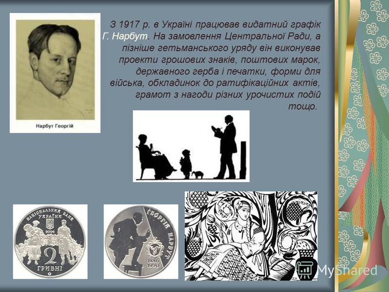 З 1917 р. в Україні працював видатний графік Г. Нарбут. На замовлення Центральної Ради, а пізніше гетьманського уряду він виконував проекти грошових знаків, поштових марок, державного герба і печатки, форми для війська, обкладинок до ратифікаційних а