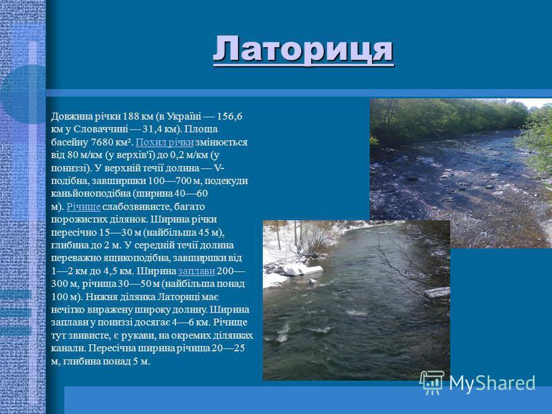 Латориця Довжина річки 188 км (в Україні 156,6 км у Словаччині 31,4 км). Площа басейну 7680 км². Похил річки змінюється від 80 м/км (у верхів'ї) до 0,2 м/км (у пониззі). У верхній течії долина V- подібна, завширшки 100700 м, подекуди каньйоноподібна