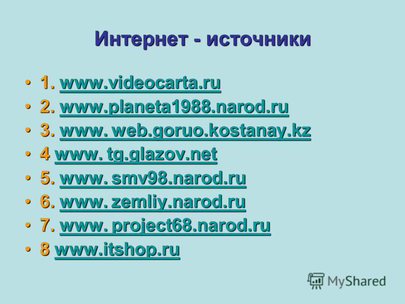 Интернет - источники 1. www.videocarta.ru1. www.videocarta.ruwww.videocarta.ru 2. www.planeta1988.narod.ru2. www.planeta1988.narod.ruwww.planeta1988.narod.ru 3. www. web.goruo.kostanay.kz3. www. web.goruo.kostanay.kzwww. web.goruo.kostanay.kzwww. web