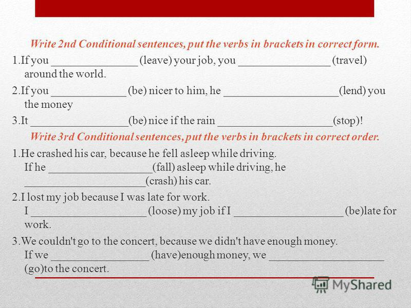 Write 2nd Conditional sentences, put the verbs in brackets in correct form. 1.If you _______________ (leave) your job, you ________________ (travel) around the world. 2.If you _____________ (be) nicer to him, he ____________________(lend) you the mon