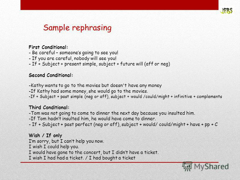 Sample rephrasing First Conditional: - Be careful – someones going to see you! - If you are careful, nobody will see you! - If + Subject + present simple, subject + future will (aff or neg) Second Conditional: -Kathy wants to go to the movies but doe
