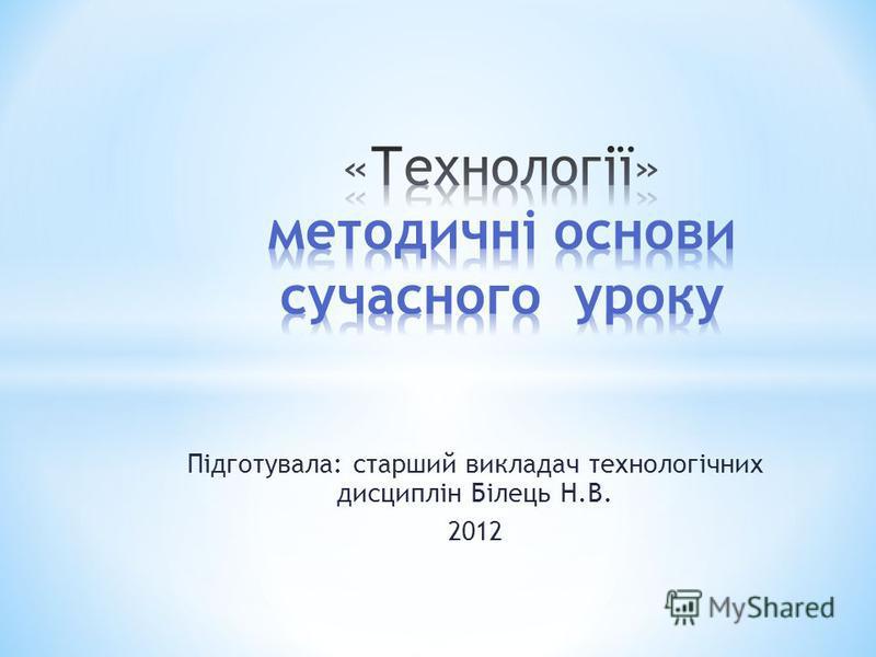 Підготувала: старший викладач технологічних дисциплін Білець Н.В. 2012
