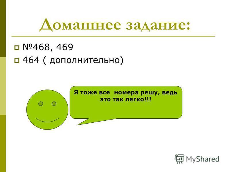 Домашнее задание: 468, 469 464 ( дополнительно) Я тоже все номера решу, ведь это так легко!!!