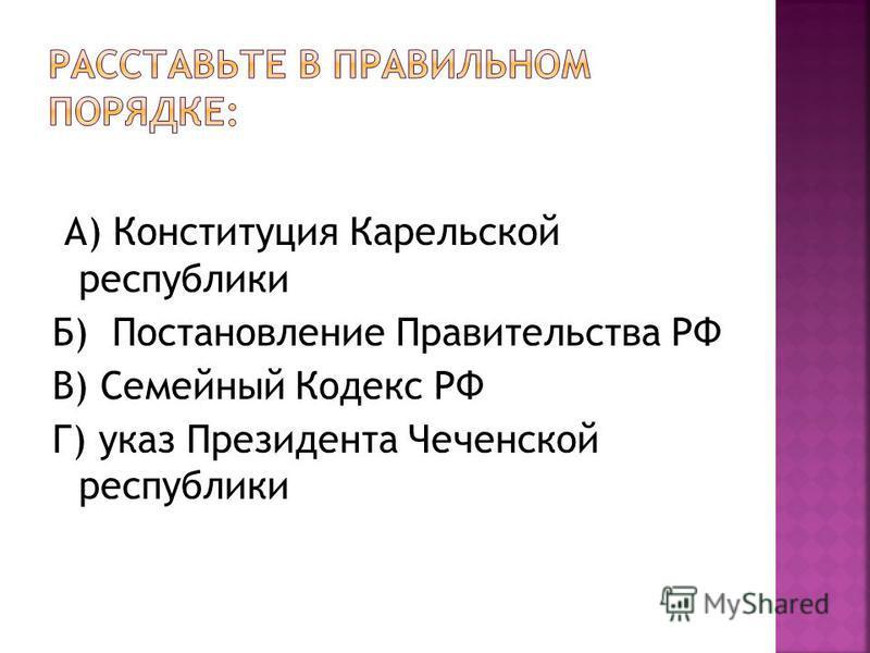 А) Конституция Карельской республики Б) Постановление Правительства РФ В) Семейный Кодекс РФ Г) указ Президента Чеченской республики
