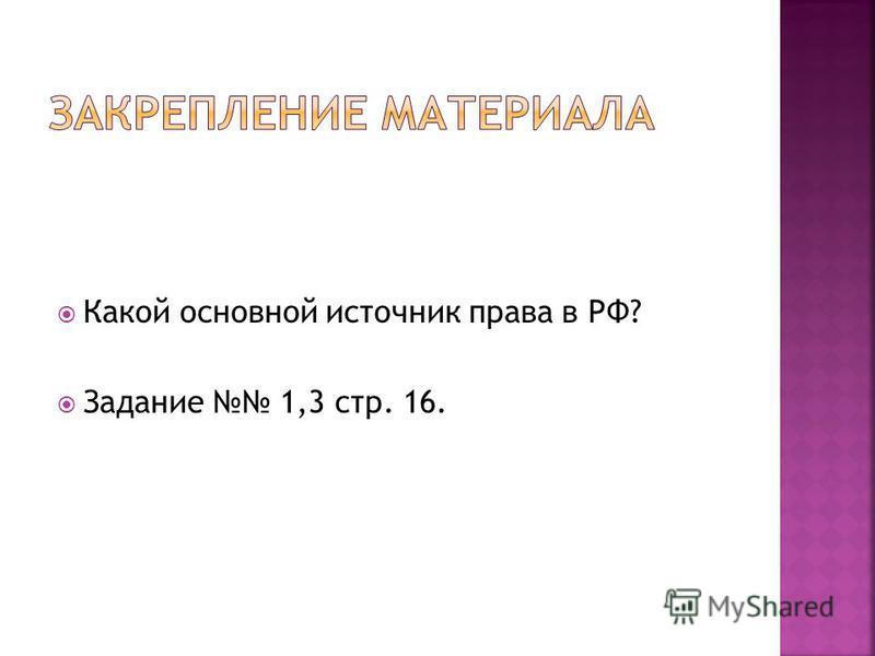 Какой основной источник права в РФ? Задание 1,3 стр. 16.