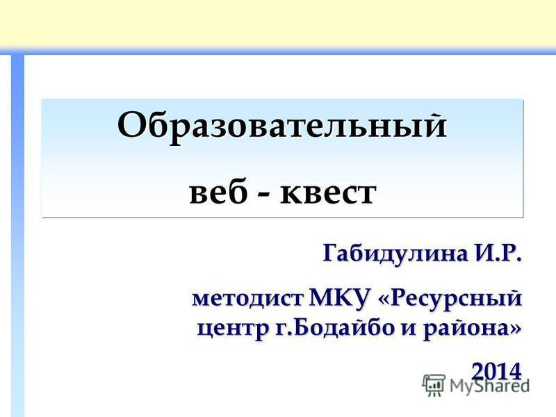 Образовательный веб - квест Габидулина И.Р. методист МКУ «Ресурсный центр г.Бодайбо и района» 2014