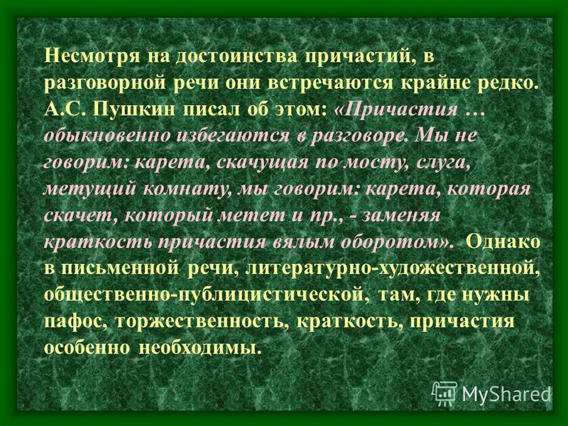 Несмотря на достоинства причастий, в разговорной речи они встречаются крайне редко. А.С. Пушкин писал об этом: «Причастия … обыкновенно избегаются в разговоре. Мы не говорим: карета, скачущая по мосту, слуга, метущий комнату, мы говорим: карета, кото