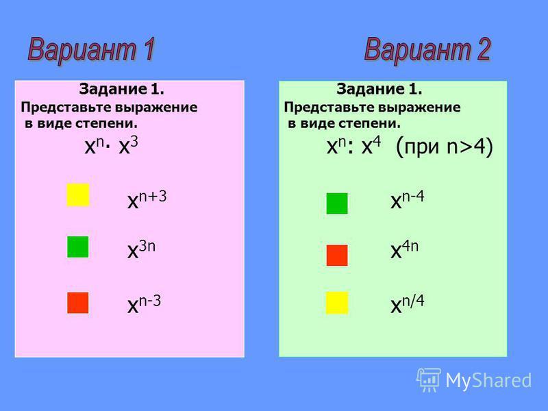 Задание 1. Представьте выражение в виде степени. х n х 3 х n+3 х 3n х n-3 Задание 1. Представьте выражение в виде степени. х n : х 4 ( при n>4) х n-4 х 4n х n/4