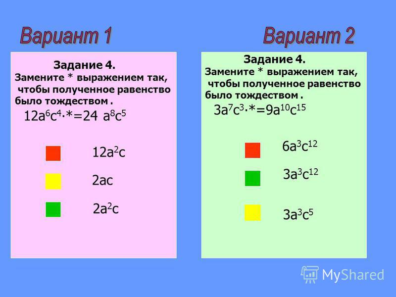 Задание 4. Замените * выражением так, чтобы полученное равенство было тождеством. 12a 6 с 4 *=24 a 8 с 5 12a 2 с 2aс 2a 2 с Задание 4. Замените * выражением так, чтобы полученное равенство было тождеством. 3a 7 с 3 *=9a 10 с 15 6a 3 с 12 3a 3 с 12 3a