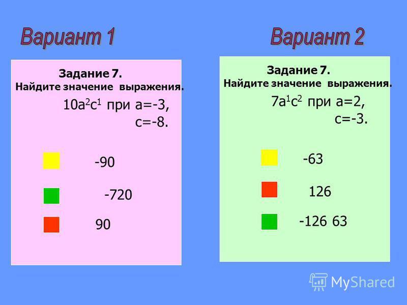 Задание 7. Найдите значение выражения. 10a 2 с 1 при a=-3, с=-8. -90 -720 90 Задание 7. Найдите значение выражения. 7a 1 с 2 при a=2, с=-3. -63 126 -126 63