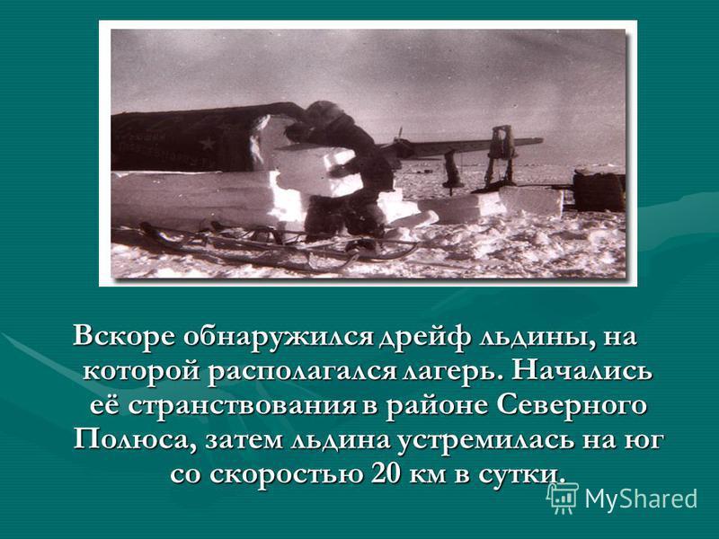 Вскоре обнаружился дрейф льдины, на которой располагался лагерь. Начались её странствования в районе Северного Полюса, затем льдина устремилась на юг со скоростью 20 км в сутки.
