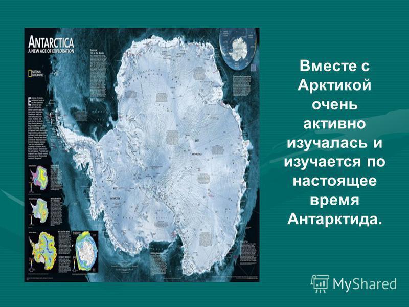 Вместе с Арктикой очень активно изучалась и изучается по настоящее время Антарктида.