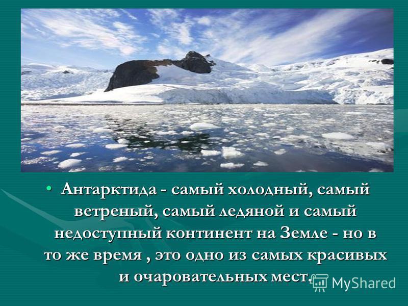 Антарктида - самый холодный, самый ветреный, самый ледяной и самый недоступный континент на Земле - но в то же время, это одно из самых красивых и очаровательных мест.Антарктида - самый холодный, самый ветреный, самый ледяной и самый недоступный конт