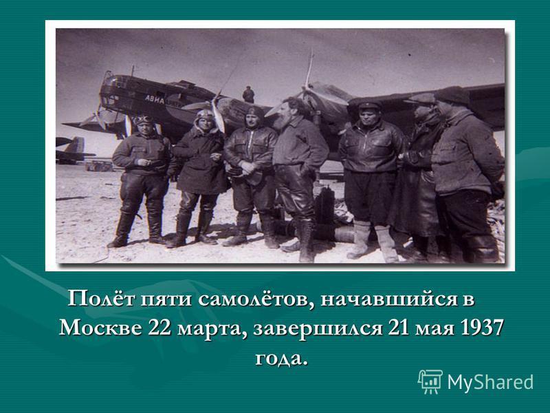 Полёт пяти самолётов, начавшийся в Москве 22 марта, завершился 21 мая 1937 года.