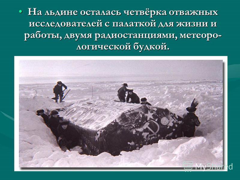 На льдине осталась четвёрка отважных исследователей с палаткой для жизни и работы, двумя радиостанциями, метеорологической будкой.На льдине осталась четвёрка отважных исследователей с палаткой для жизни и работы, двумя радиостанциями, метеорологическ