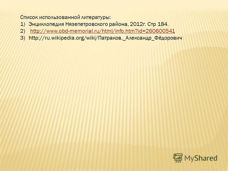 Список использованной литературы: 1)Энциклопедия Нязепетровского района, 2012 г. Стр 184. 2) http://www.obd-memorial.ru/html/info.htm?id=260600541http://www.obd-memorial.ru/html/info.htm?id=260600541 3)http://ru.wikipedia.org/wiki/Патраков,_Александр
