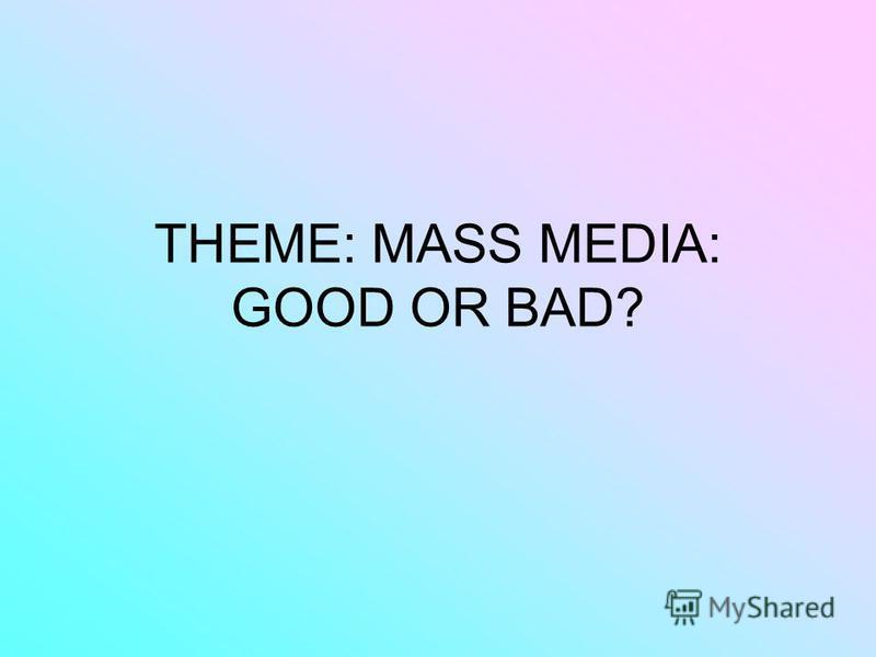 THEME: МАSS MEDIA: GOOD OR BAD?