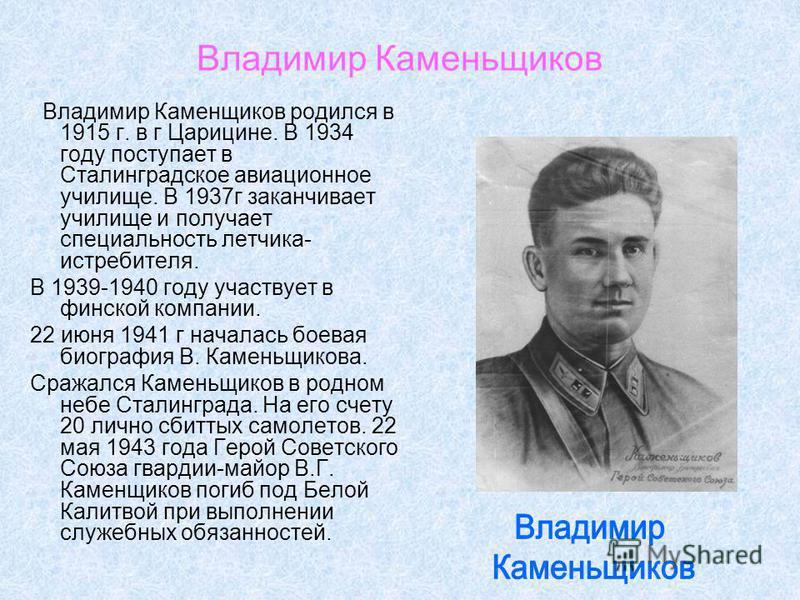 Владимир Каменьщиков Владимир Каменщиков родился в 1915 г. в г Царицине. В 1934 году поступает в Сталинградское авиационное училище. В 1937 г заканчивает училище и получает специальность летчика- истребителя. В 1939-1940 году участвует в финской комп