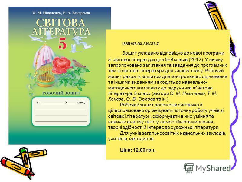 ISBN 978-966-349-378-7 Зошит укладено відповідно до нової програми зі світової літератури для 5–9 класів (2012). У ньому запропоновано запитання та завдання до програмних тем зі світової літератури для учнів 5 класу. Робочий зошит разом із зошитом дл