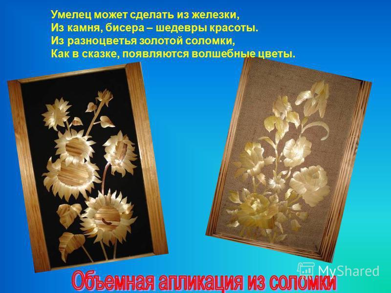 Умелец может сделать из железки, Из камня, бисера – шедевры красоты. Из разноцветья золотой соломки, Как в сказке, появляются волшебные цветы.