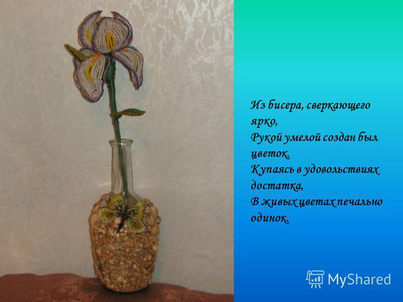 Из бисера, сверкающего ярко, Рукой умелой создан был цветок. Купаясь в удовольствиях достатка, В живых цветах печально одинок.