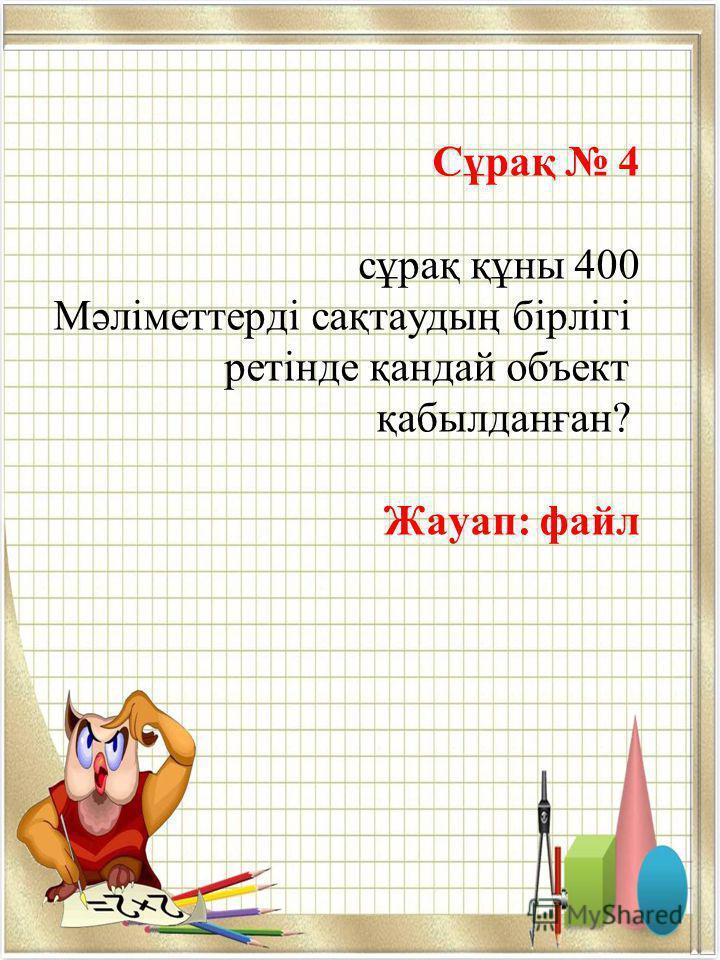 Сұрақ 4 сұрақ құны 400 Мәліметтерді сақтаудың бірлігі ретінде қандай объект қабылданған? Жауап: файл