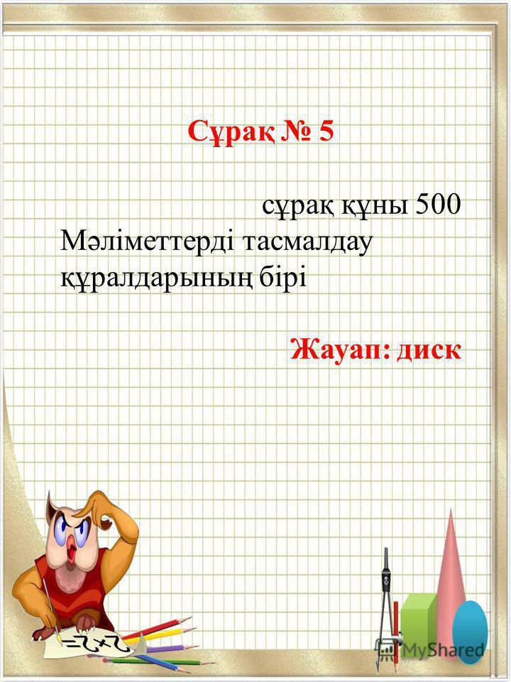 Сұрақ 5 сұрақ құны 500 Мәліметтерді тасмалдау құралдарының бірі Жауап: диск