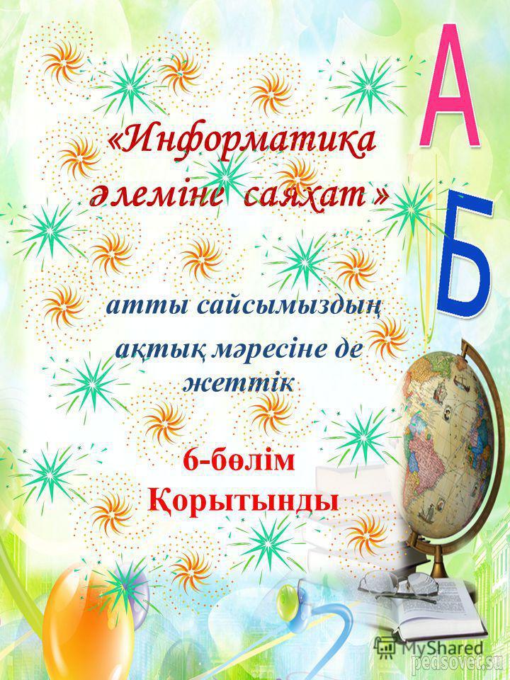 «Информатика ә леміне саяхат » атты сайсымыздың ақтық мәресіне де жеттік 6-бөлім Қорытынды