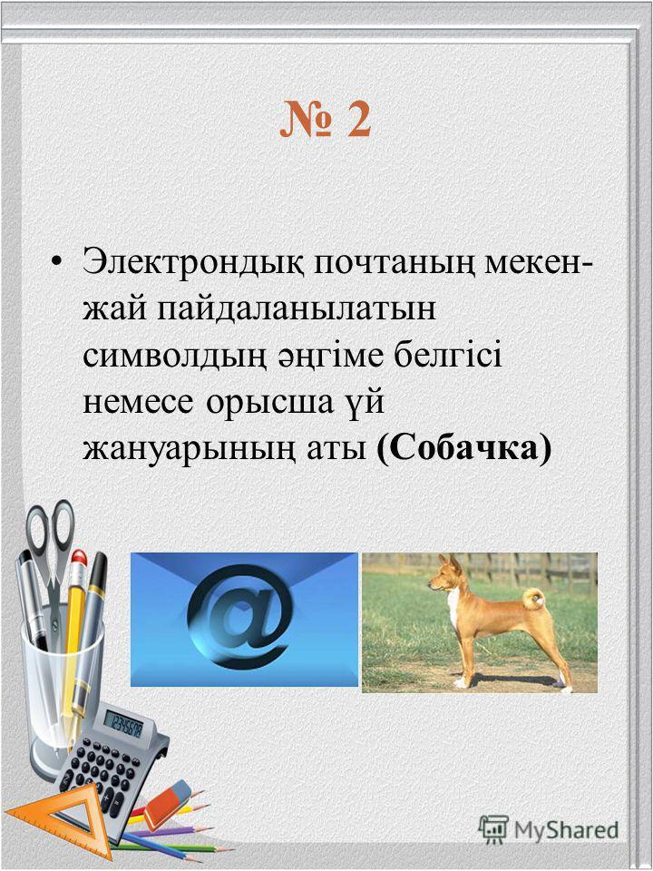 2 Электрондық почтаның мекен- жай пайдаланылатын символдың әңгiме белгiсi немесе орысша үй жануарының аты (Собачка)
