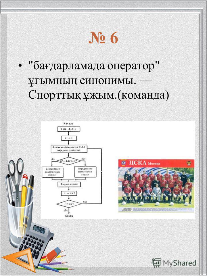 6 бағдарламада оператор ұғымның синонимы. Спорттық ұжым.(команда)