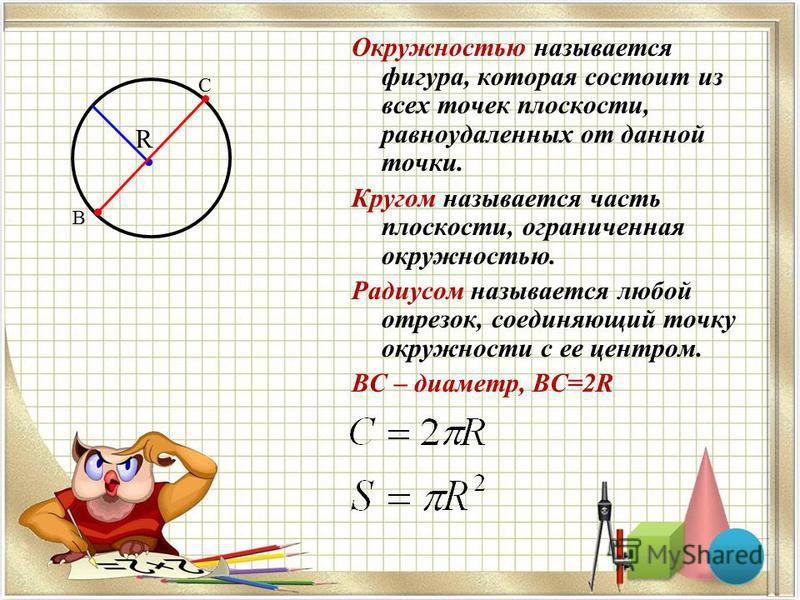 R Окружностью называется фигура, которая состоит из всех точек плоскости, равноудаленных от данной точки. Кругом называется часть плоскости, ограниченная окружностью. Радиусом называется любой отрезок, соединяющий точку окружности с ее центром. ВС –