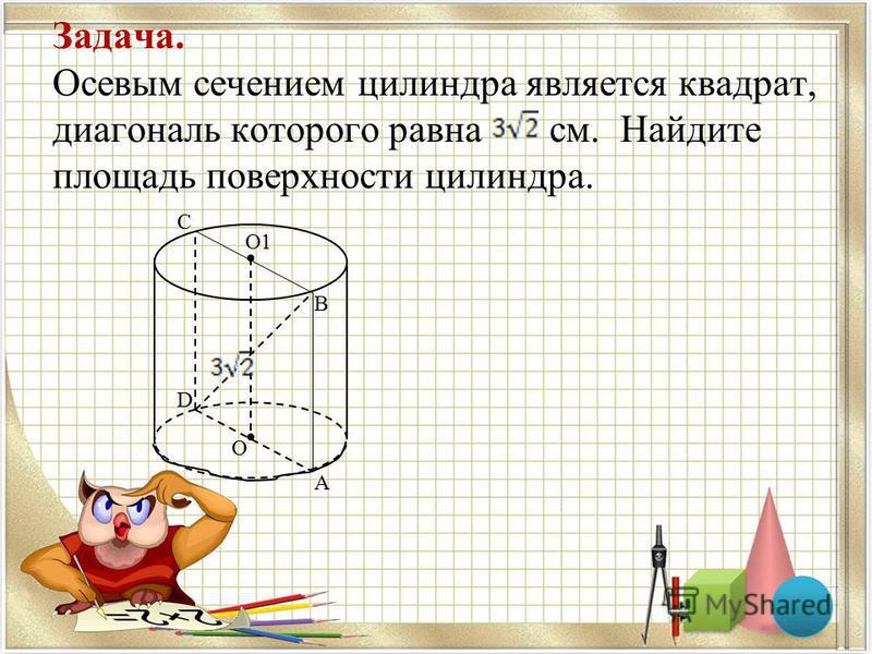 Задача. Осевым сечением цилиндра является квадрат, диагональ которого равна см. Найдите площадь поверхности цилиндра. С О1 В А D О