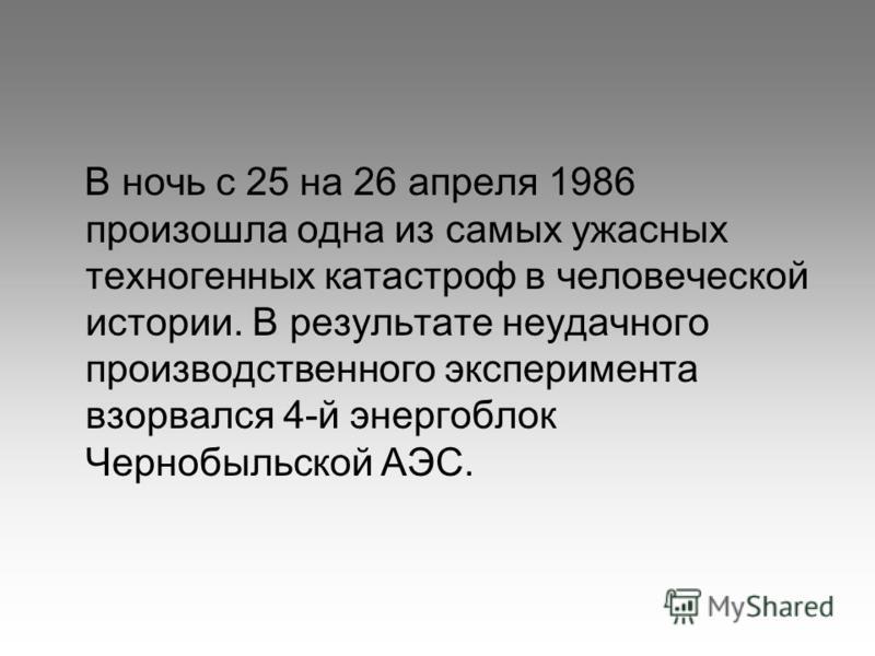 В ночь с 25 на 26 апреля 1986 произошла одна из самых ужасных техногенных катастроф в человеческой истории. В результате неудачного производственного эксперимента взорвался 4-й энергоблок Чернобыльской АЭС.