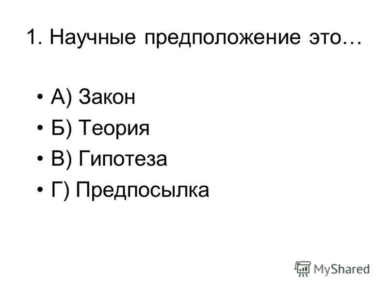 1. Научные предположение это… А) Закон Б) Теория В) Гипотеза Г) Предпосылка