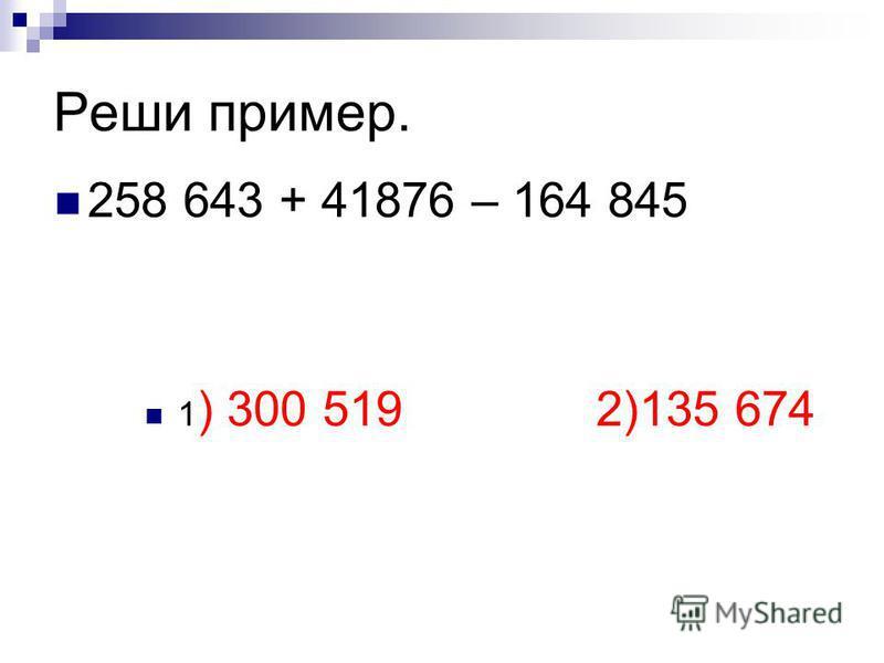 Реши пример. 258 643 + 41876 – 164 845 1 ) 300 519 2)135 674