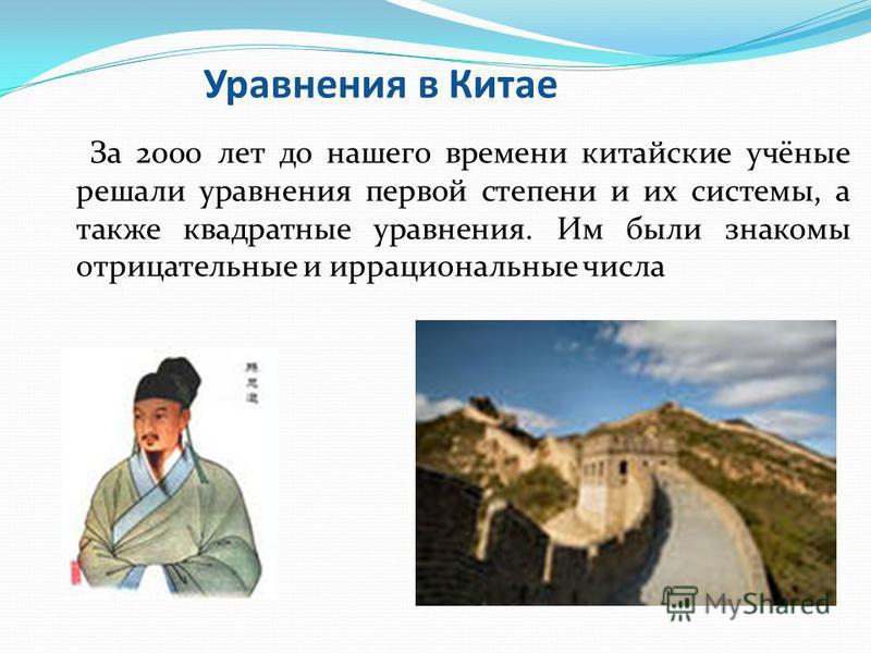 Уравнения в Китае За 2000 лет до нашего времени китайские учёные решали уравнения первой степени и их системы, а также квадратные уравнения. Им были знакомы отрицательные и иррациональные числа