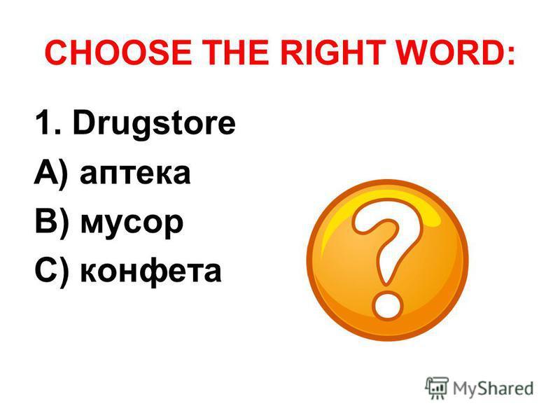 CHOOSE THE RIGHT WORD: 1. Drugstore A) аптека B) мусор C) конфета