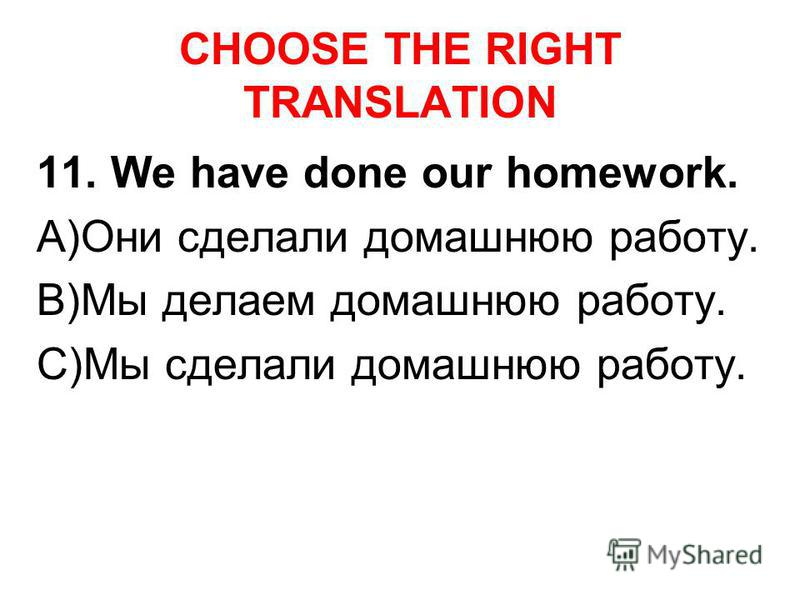 CHOOSE THE RIGHT TRANSLATION 11. We have done our homework. A)Они сделали домашнюю работу. B)Мы делаем домашнюю работу. C)Мы сделали домашнюю работу.