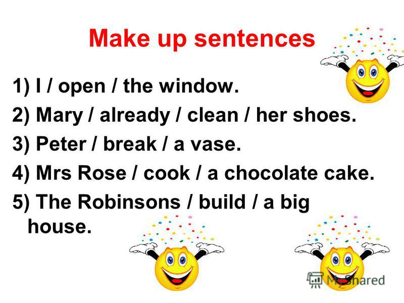 Make up sentences 1) I / open / the window. 2) Mary / already / clean / her shoes. 3) Peter / break / a vase. 4) Mrs Rose / cook / a chocolate cake. 5) The Robinsons / build / a big house.
