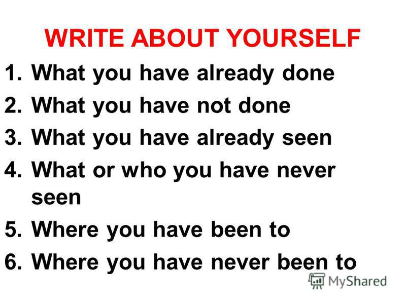 WRITE ABOUT YOURSELF 1. What you have already done 2. What you have not done 3. What you have already seen 4. What or who you have never seen 5. Where you have been to 6. Where you have never been to