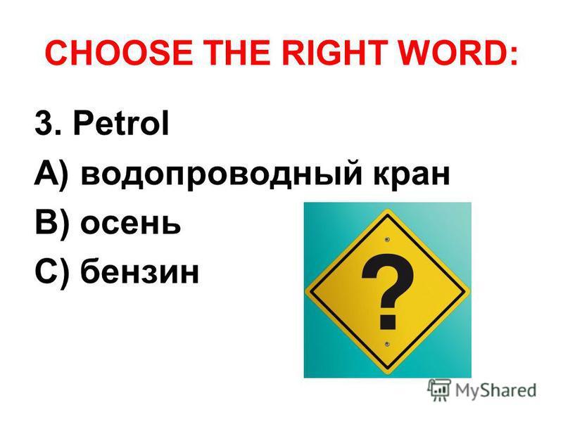 CHOOSE THE RIGHT WORD: 3. Petrol A) водопроводный кран B) осень C) бензин